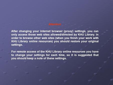 Attention After changing your internet browser (proxy) settings, you can only access those web sites allowed/directed by KHU Library. In order to browse.