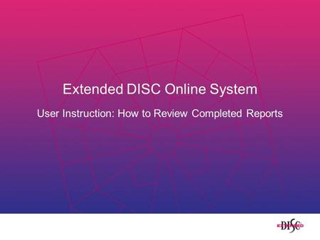 Extended DISC Online System User Instruction: How to Review Completed Reports.