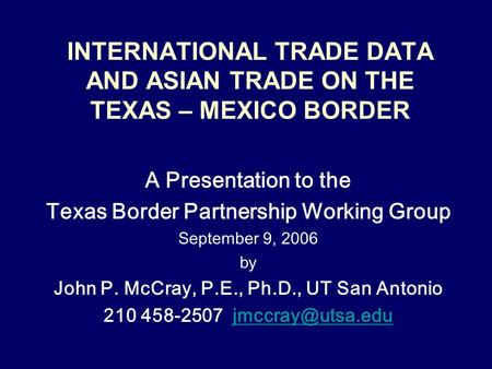 INTERNATIONAL TRADE DATA AND ASIAN TRADE ON THE TEXAS – MEXICO BORDER A Presentation to the Texas Border Partnership Working Group September 9, 2006 by.