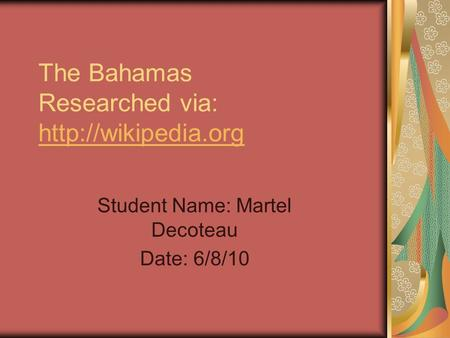 The Bahamas Researched via:   Student Name: Martel Decoteau Date: 6/8/10.