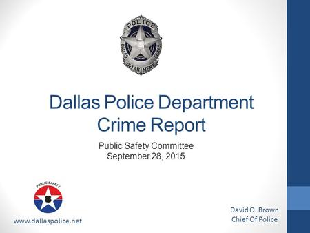 Dallas Police Department Crime Report www.dallaspolice.net David O. Brown Chief Of Police Public Safety Committee September 28, 2015.