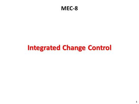 Integrated Change Control 1 MEC-8. Processing of a Change Processing of a Change 2 Assess Impact within KA Change Request Implemented Change Create a.