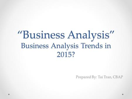 """Business Analysis"" Business Analysis Trends in 2015? Prepared By: Tai Tran, CBAP."