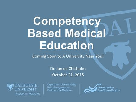Competency Based Medical Education Coming Soon to A University Near You! Dr. Janice Chisholm October 21, 2015.