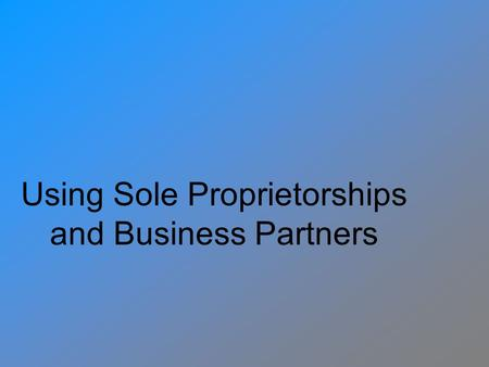 Using Sole Proprietorships and Business Partners.