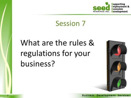 Business Development Services 1 What are the rules & regulations for your business? Session 7.