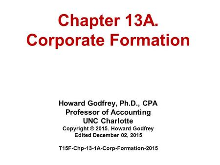 Chapter 13A. Corporate Formation Howard Godfrey, Ph.D., CPA Professor of Accounting UNC Charlotte Copyright © 2015. Howard Godfrey Edited December 02,