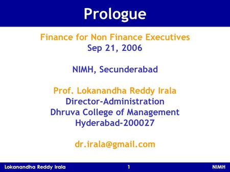 Lokanandha Reddy Irala 1 NIMH Prologue Finance for Non Finance Executives Sep 21, 2006 NIMH, Secunderabad Prof. Lokanandha Reddy Irala Director-Administration.