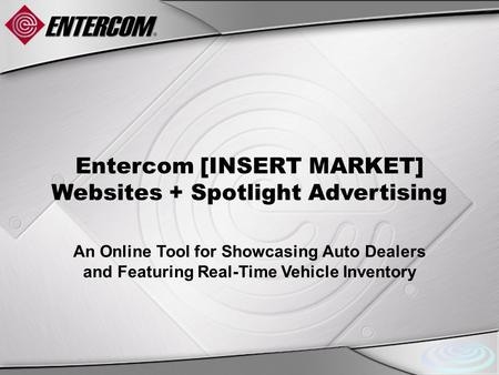 Entercom [INSERT MARKET] Websites + Spotlight Advertising An Online Tool for Showcasing Auto Dealers and Featuring Real-Time Vehicle Inventory.