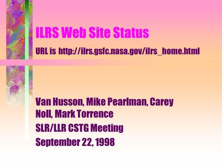 ILRS Web Site Status URL is  Van Husson, Mike Pearlman, Carey Noll, Mark Torrence SLR/LLR CSTG Meeting September.
