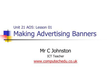 Unit 21 AO5: Lesson 01 Making Advertising Banners Mr C Johnston ICT Teacher www.computechedu.co.uk.