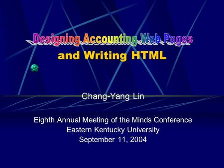 And Writing HTML Chang-Yang Lin Eighth Annual Meeting of the Minds Conference Eastern Kentucky University September 11, 2004.