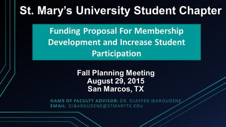 Fall Planning Meeting August 29, 2015 San Marcos, TX NAME OF FACULTY ADVISOR: DR. DJAFFER IBAROUDENE   St. Mary's University.