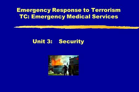 Emergency Response to Terrorism TC: Emergency Medical Services Unit 3:Security.