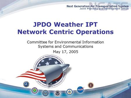 JPDO Weather IPT Network Centric Operations Committee for Environmental Information Systems and Communications May 17, 2005.