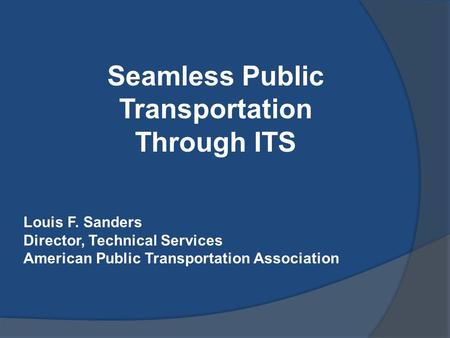Seamless Public Transportation Through ITS Louis F. Sanders Director, Technical Services American Public Transportation Association.
