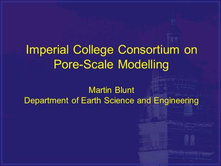 11 Imperial College Consortium on Pore-Scale Modelling Martin Blunt Department of Earth Science and Engineering.