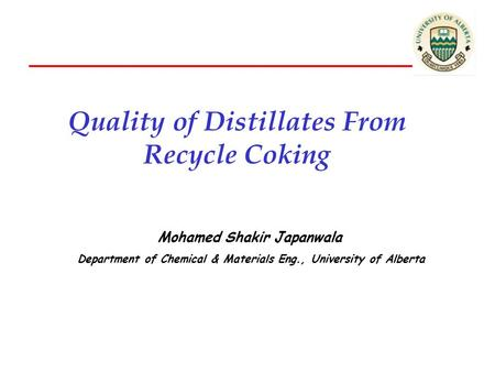Quality of Distillates From Recycle Coking Mohamed Shakir Japanwala Department of Chemical & Materials Eng., University of Alberta.