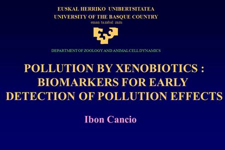 POLLUTION BY XENOBIOTICS : BIOMARKERS FOR EARLY DETECTION OF POLLUTION EFFECTS Ibon Cancio EUSKALHERRIKOUNIBERTSITATEA UNIVERSITY OF THE BASQUE COUNTRY.