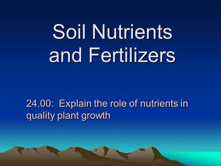 Soil Nutrients and Fertilizers 24.00: Explain the role of nutrients in quality plant growth.