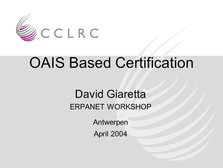 OAIS Based Certification David Giaretta ERPANET WORKSHOP Antwerpen April 2004.