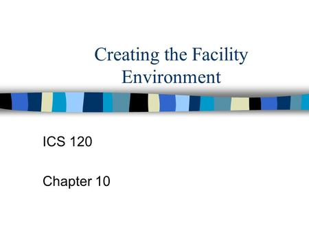Creating the Facility Environment ICS 120 Chapter 10.