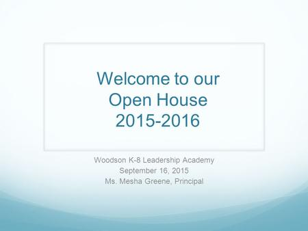Welcome to our Open House 2015-2016 Woodson K-8 Leadership Academy September 16, 2015 Ms. Mesha Greene, Principal.