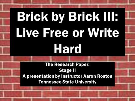 Brick by Brick III: Live Free or Write Hard The Research Paper: Stage II A presentation by Instructor Aaron Roston Tennessee State University.