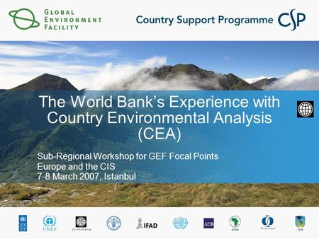 The World Bank's Experience with Country Environmental Analysis (CEA) Sub-Regional Workshop for GEF Focal Points Europe and the CIS 7-8 March 2007, Istanbul.