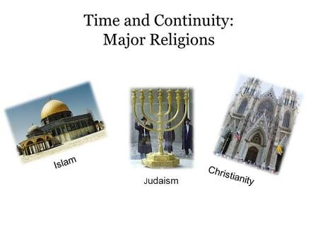 Time and Continuity: Major Religions Islam J udaism Christianity.