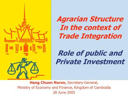 1 Agrarian Structure In the context of Trade Integration Role of public and Private Investment Hang Chuon Naron, Secretary-General, Ministry of Economy.