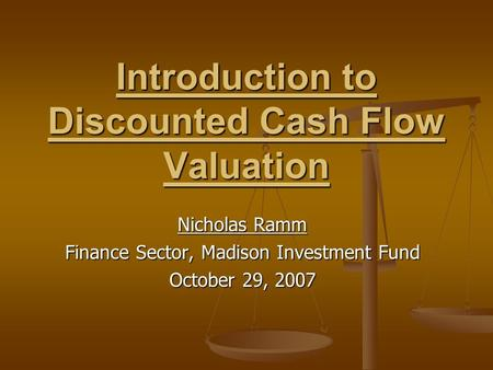 Introduction to Discounted Cash Flow Valuation Nicholas Ramm Finance Sector, Madison Investment Fund October 29, 2007.