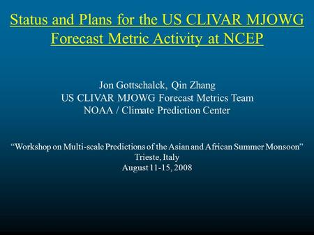 Status and Plans for the US CLIVAR MJOWG Forecast Metric Activity at NCEP Jon Gottschalck, Qin Zhang US CLIVAR MJOWG Forecast Metrics Team NOAA / Climate.