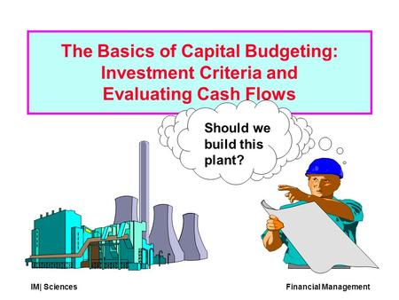 IM| SciencesFinancial Management Should we build this plant? The Basics of Capital Budgeting: Investment Criteria and Evaluating Cash Flows.
