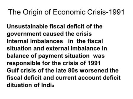 The Origin of Economic Crisis-1991 Unsustainable fiscal <strong>deficit</strong> of the government caused the crisis Internal imbalances in the fiscal situation and external.