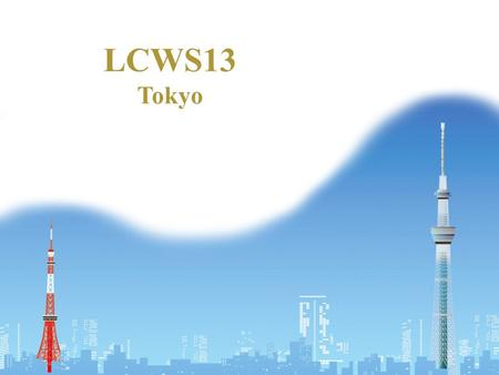 LCWS13 Tokyo. Mr. Kawamura's Talk Text (in English) – Can be downloaded from the workshop home page Please use today's version Highlights – We are aware.