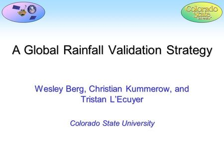 A Global Rainfall Validation Strategy Wesley Berg, Christian Kummerow, and Tristan L'Ecuyer Colorado State University.