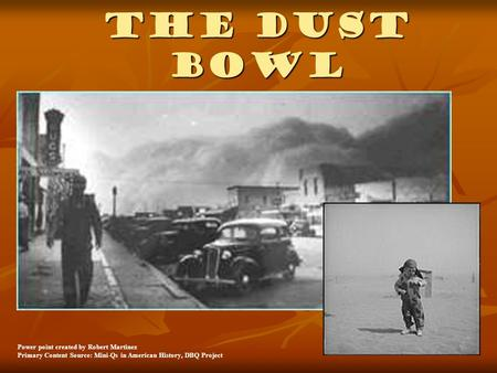 The Dust Bowl Power point created by Robert Martinez Primary Content Source: Mini-Qs in American History, DBQ Project.