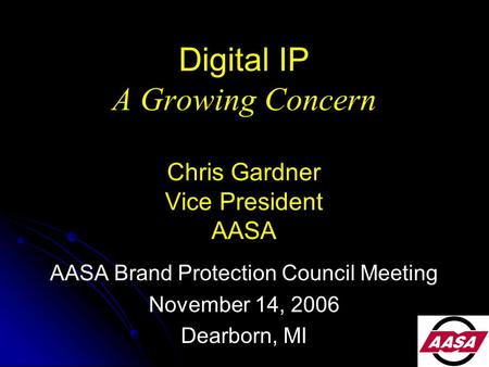 Digital IP A Growing Concern Chris Gardner Vice President AASA AASA Brand Protection Council Meeting November 14, 2006 Dearborn, MI.