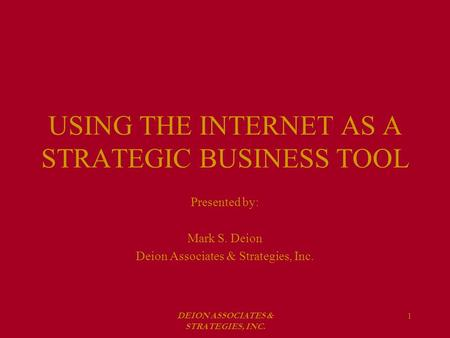 DEION ASSOCIATES & STRATEGIES, INC. 1 USING THE INTERNET AS A STRATEGIC BUSINESS TOOL Presented by: Mark S. Deion Deion Associates & Strategies, Inc.