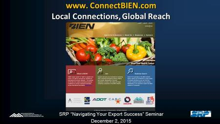 "Www. ConnectBIEN.com Local Connections, Global Reach SRP ""Navigating Your Export Success"" Seminar December 2, 2015."