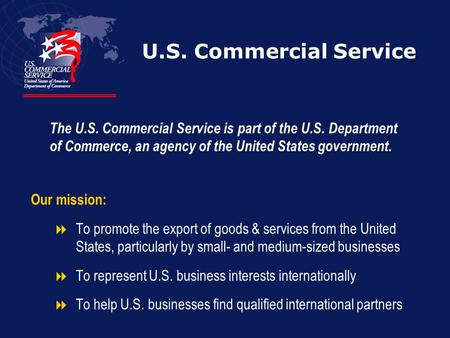 U.S. Commercial Service Our mission:  To promote the export of goods & services from the United States, particularly by small- and medium-sized businesses.