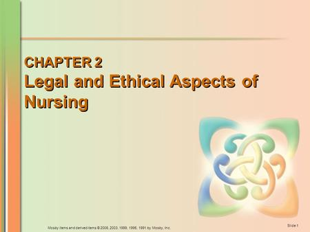 Mosby items and derived items © 2006, 2003, 1999, 1995, 1991 by Mosby, Inc. Slide 1 CHAPTER 2 Legal and Ethical Aspects of Nursing.