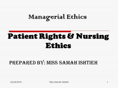 12/24/2015Miss Samah Ishtieh1 Managerial Ethics Patient Rights & Nursing Ethics Prepared by: Miss Samah Ishtieh.