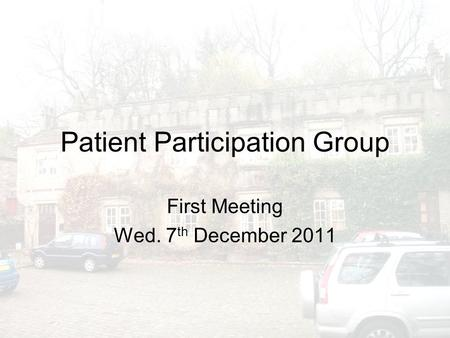Patient Participation Group First Meeting Wed. 7 th December 2011.