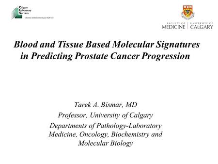 Blood and Tissue Based Molecular Signatures in Predicting Prostate Cancer Progression Tarek A. Bismar, MD Professor, University of Calgary Departments.