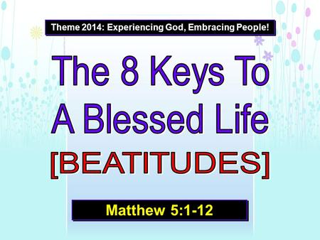 Theme 2014: Experiencing God, Embracing People! Matthew 5:1-12.