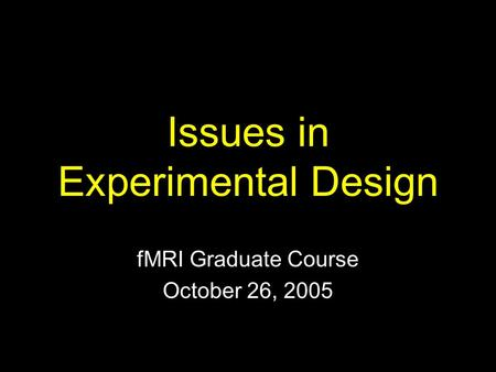 Issues in Experimental Design fMRI Graduate Course October 26, 2005.