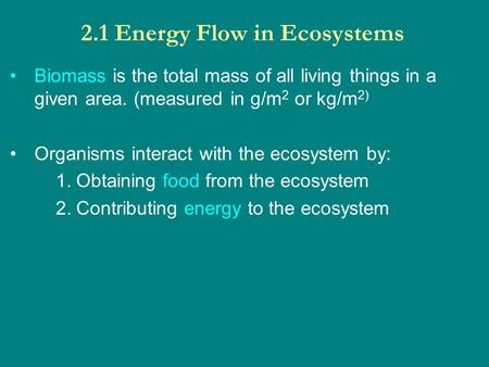 2.1 Energy Flow in Ecosystems Biomass is the total mass of all living things in a given area. (measured in g/m 2 or kg/m 2) Organisms interact with the.