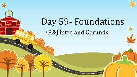 Day 59- Foundations R&J intro and Gerunds Objectives 1. Identify Participles and Analyze sentences for their effect. 2. Analyze how sound devices can.